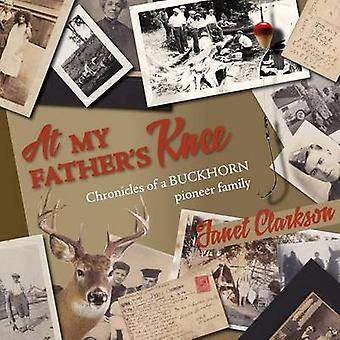 At My Fathers Knee Chronicles of a Buckhorn Pioneer Family by Clarkson & Janet