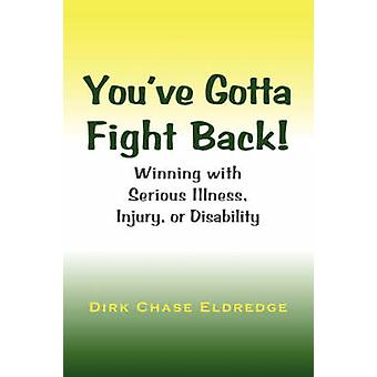 Youve Gotta Fight Back Winning with Serious Illness Injury or Disability by Eldredge & Dirk Chase
