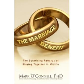 The Marriage Benefit The Surprising Rewards of Staying Together by OConnell & Mark