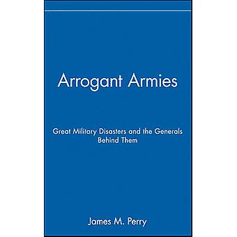Arrogant Armies Great Military Disasters and the Generals Behind Them by Perry & James M.