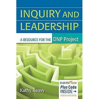 Inquiry and Leadership - A Resource for the Dnp Project by Kathy Reavy