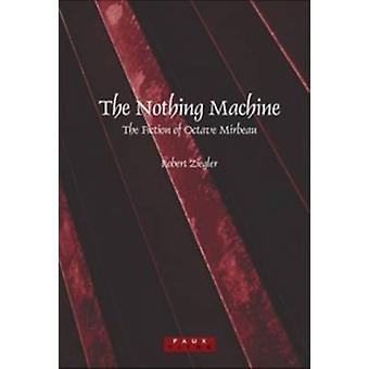 The Nothing Machine - The Fiction of Octave Mirbeau by Robert Ziegler