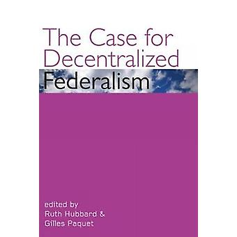 The Case for Decentralized Federalism by Edited by Ruth Hubbard & Edited by Gilles Paquet