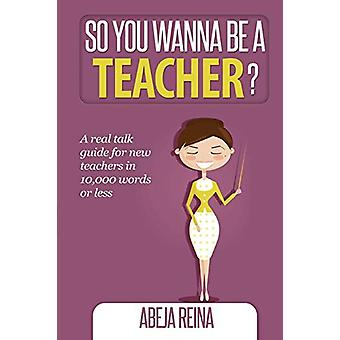 So You Wanna Be a Teacher? by Abeja Reina - 9780990668312 Book