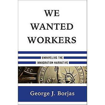We Wanted Workers - Unraveling the Immigration Narrative by George J.