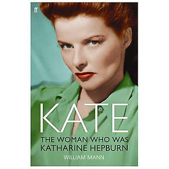 Kate - The Woman Who Was Katharine Hepburn (Main) by William J. Mann -