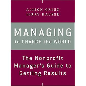 Managing to Change the World - The Nonprofit Manager's Guide to Gettin