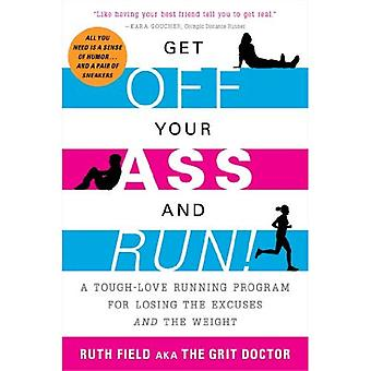 Get Off Your Ass and Run!: A Tough-Love Running Program for Losing the Excuses and the Weight