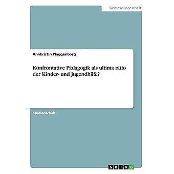 Konfrontative Pdagogik als ultima ratio der Kinder und Jugendhilfe by Plaggenborg & Annkristin