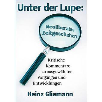 Unter der Lupe Neoliberales ZeitgeschehenKritische Kommentare zu ausgewhlten Vorgngen und Entwicklungen by Gliemann & Heinz