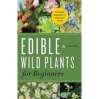 Edible Wild Plants for Beginners The Essential Edible Plants and Recipes to Get Started by Althea Press