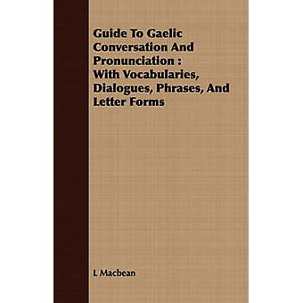 Guide To Gaelic Conversation And Pronunciation  With Vocabularies Dialogues Phrases And Letter Forms by Macbean & L