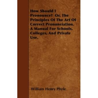 How Should I Pronounce  Or The Principles Of The Art Of Correct Pronunciation. A Manual For Schools Colleges And Private Use. by Phyfe & William Henry