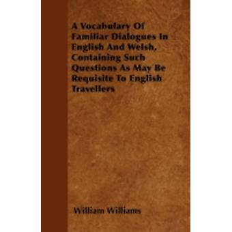 A Vocabulary Of Familiar Dialogues In English And Welsh Containing Such Questions As May Be Requisite To English Travellers by Williams & William