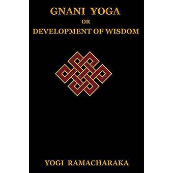 Gnani Yoga or Development of Wisdom The Highest Yogi Teachings Regarding the Absolute and Its Manifestation by Ramacharaka & Yogi