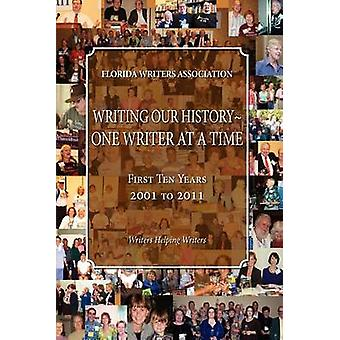 Writing Our HistoryOne Writer at a Time Florida Writers Association First 10 Years 2001  2011 by Association & Florida Writers