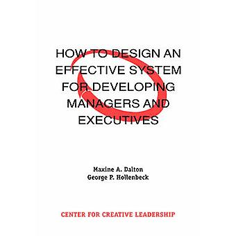 How to Design an Effective System for Developing Managers and Executives by Dalton & Maxine A.