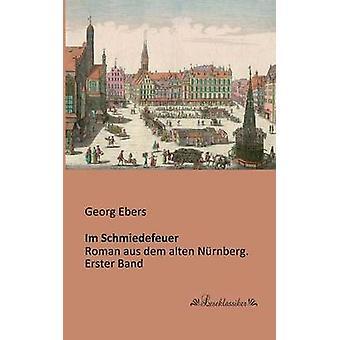 Im SchmiedefeuerRoman aus dem alten Nrnberg. Erster Band by Ebers & Georg