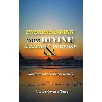 Understanding Your Divine Calling And Purpose A Guide to Fulfilling Your Destiny by OwusuTeng & Victor