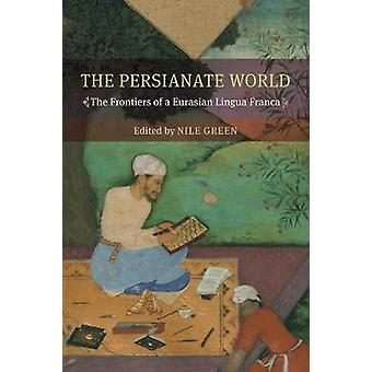 The Persianate World - The Frontiers of a Eurasian Lingua Franca by Ni