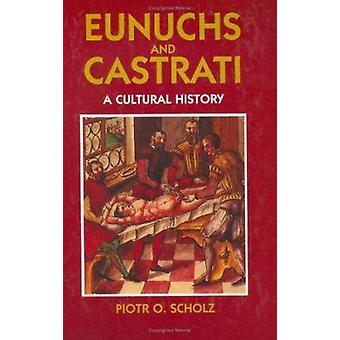 Eunuchs and Castrati - The Emasculation of Eros by Piotr O. Scholz - J