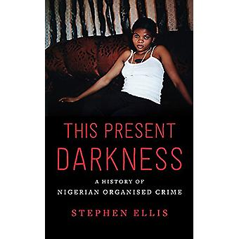 This Present Darkness - A History of Nigerian Organised Crime by Steph