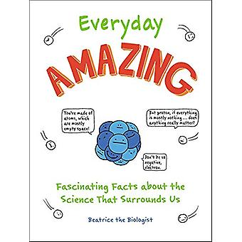 Everyday Amazing - Fascinating Facts about the Science That Surrounds