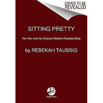 Sitting Pretty  The View from My Ordinary Resilient Disabled Body by Rebekah Taussig