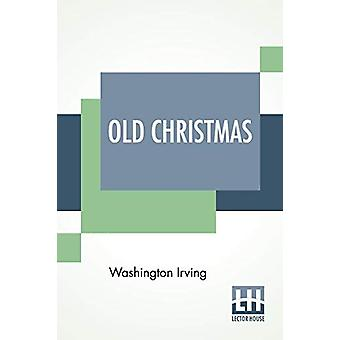 Old Christmas - From The Sketch Book Of Washington Irving. by Washingt