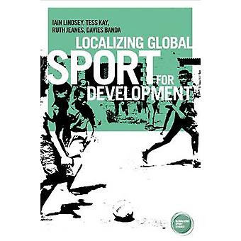Localizing Global Sport for Development by Iain Lindsey - 97817849940