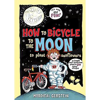 How to Bicycle to the Moon to Plant Sunflowers  A Simple But Brilliant Plan in 24 Easy Steps by Mordicai Gerstein