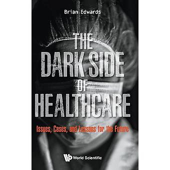 Dark Side Of Healthcare The Issues Cases And Lessons For The Future by Edwards & Brian Univ Of Sheffield & Uk