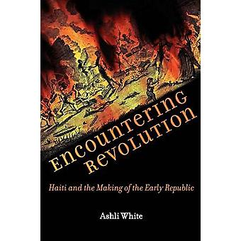 Encountering Revolution Haiti and the Making of the Early Republic by White & Ashli