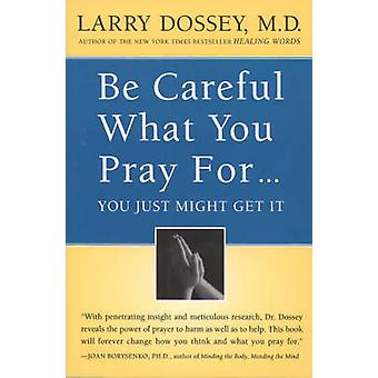 Be Careful What You Pray For...  You Just Might Get It by Larry Dossey