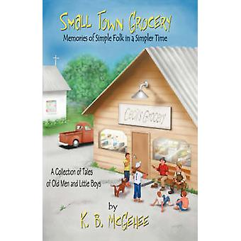 Small Town Grocery Memories of Simple Folk in a Simpler Time by McGehee & B. K.