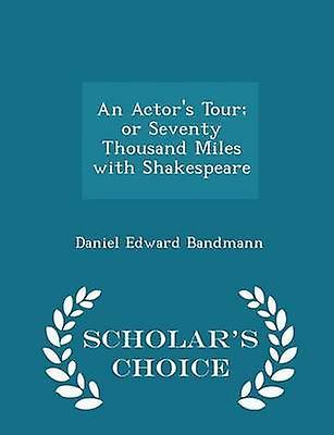 An Actors Tour or Seventy Thousand Miles with Shakespeare  Scholars Choice Edition by Bandmann & Daniel Edward