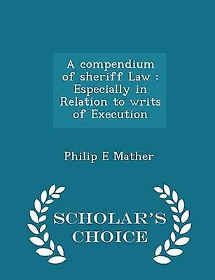 A compendium of sheriff Law  Especially in Relation to writs of Execution  Scholars Choice Edition by Mather & Philip E