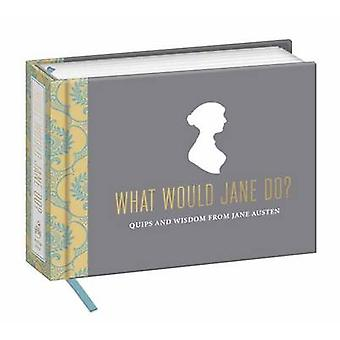 What Would Jane Do? - Quips and Wisdom from Jane Austen by Potter Styl
