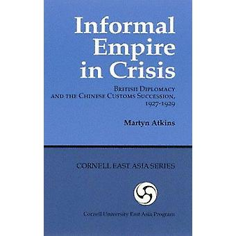 Informal Empire in Crisis - British Diplomacy and the Chinese Customs
