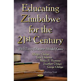Educating Zimbabwe for the 21st Century  What Every Educator Should Know by Morgan Chitiyo & John Charema & Moses B Rumano & Jonathan Chitiyo & George Chitiyo