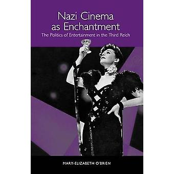Nazi Cinema as Enchantment The Politics of Entertainment in the Third Reich by OBrien & MaryElizabeth