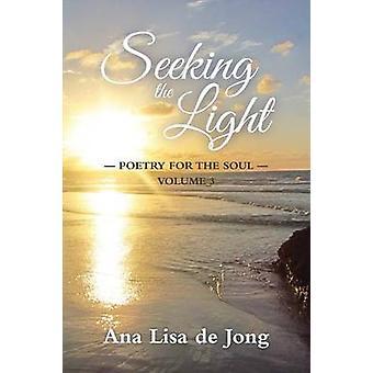Seeking the Light Poetry for the Soul  Volume 3 by de Jong & Ana Lisa