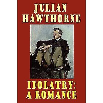 Idolatry A Romance by Hawthorne & Julian