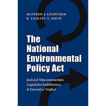 The National Environmental Policy ACT Judicial Misconstruction Legislative Indifference and Executive Neglect von Lindstrom & Matthew J. & PH. D.