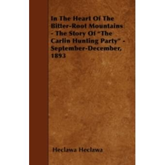 In The Heart Of The BitterRoot Mountains  The Story Of The Carlin Hunting Party  SeptemberDecember 1893 by Heclawa & Heclawa