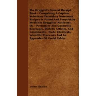 The Druggists General Receipt Book  Comprising A Copious Veterinary Formulary Numerous Recipes In Patent And Proprietary Medicnes Druggists Nosteums Etc  Perfumery And Cosmetics Beverages Diete by Beasley & Henry