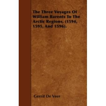 The Three Voyages Of William Barents To The Arctic Regions 1594 1595 And 1596. by Veer & Gerrit De