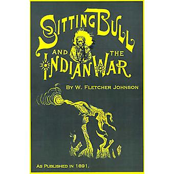 Life of Sitting Bull And History of the Indian War of 189091 by Johnson & W. Fletcher