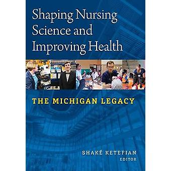 Shaping Nursing Science and Improving Health The Michigan Legacy by Ketefian & Shake