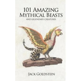 101 Amazing Mythical Beasts by Goldstein & Jack